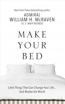 Make Your Bed : Little Things That Can Change Your Life -- And Maybe the World - William H McRaven