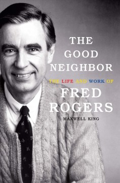 The good neighbor : the life and work of Fred Rogers - Maxwell (Maxwell Evarts Perkins) King