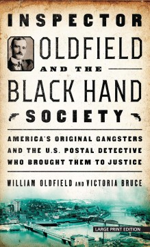 Inspector Oldfield and the Black Hand Society : America's original gangsters and the U.S. Postal detective who brought them to justice - William Oldfield