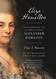 Eliza Hamilton : the extraordinary life and times of the wife of Alexander Hamilton - Tilar J Mazzeo