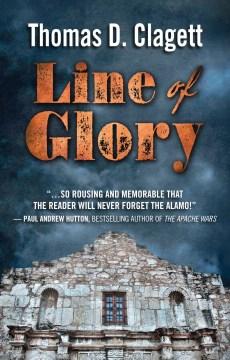 Line of glory : a novel of the Alamo - Thomas D Clagett