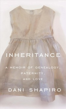 Inheritance : a memoir of genealogy, paternity, and love - Dani Shapiro