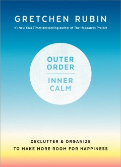 Outer order, inner calm : declutter & organize to make more room for happiness - Gretchen Rubin
