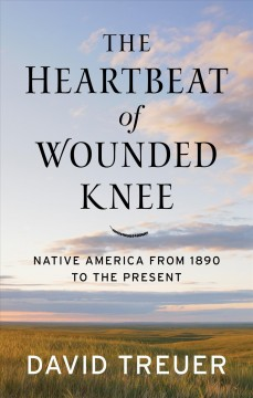 The heartbeat of wounded knee : native America from 1890 to the present - David Treuer