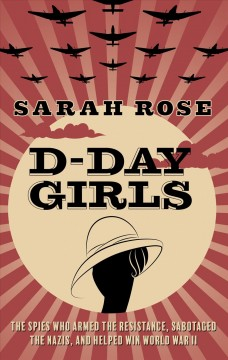 D-Day girls : the spies who armed the resistance, sabotaged the Nazis, and helped win World War II - Sarah Rose