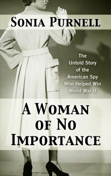 A woman of no importance : the untold story of the American spy who helped win World War II - Sonia Purnell