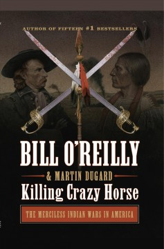 Killing Crazy Horse : The Merciless Indian Wars in America - Bill; Dugard O'Reilly