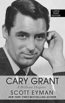 Cary Grant : A Brilliant Disguise - Scott Eyman