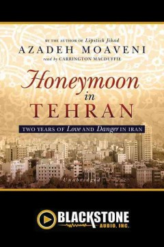Honeymoon in Tehran : two years of love and danger in Iran - Azadeh Moaveni
