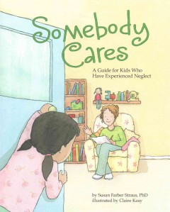 Somebody cares : a guide for kids who have experienced neglect - Susan Farber Straus