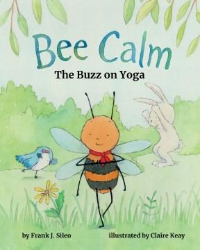 Bee Calm : The Buzz on Yoga - Frank J.; Keay Sileo