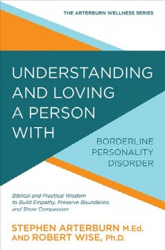 Understanding and loving a person with borderline personality disorder : biblical and practical wisdom to build empathy, preserve boundaries, and show compassion - Stephen Arterburn