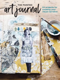The painted art journal : 24 projects for creating your visual narrative - Jeanne (Artist) Oliver
