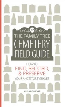 The Family Tree cemetery field guide : how to find, record, & preserve your ancestors' graves - Joy Neighbors