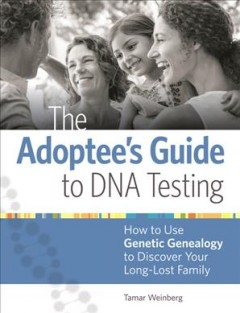 Adoptee's Guide to DNA Testing : How to Use Genetic Genealogy to Discover Your Long-lost Family - Tamar Weinberg