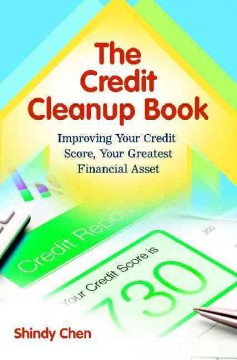 The credit cleanup book : improving your credit score, your greatest financial asset - Shindy Chen