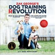 Zak George's Dog Training Revolution : The Complete Guide to Raising the Perfect Pet with Love - Zak George