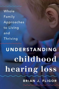 Understanding childhood hearing loss : whole family approaches to living and thriving - Brian J Fligor