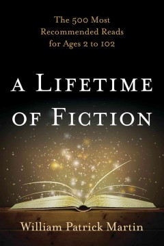 A lifetime of fiction : the 500 most recommended reads for ages 2 to 102 - William P. (William Patrick) Martin