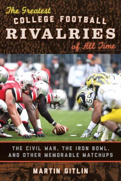 The greatest college football rivalries of all time : the Civil War, the Iron Bowl, and other memorable matchups - Marty Gitlin