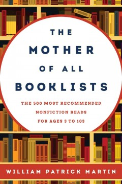 The mother of all booklists : the 500 most recommended nonfiction reads for ages 3 to 103 - William P. (William Patrick) Martin