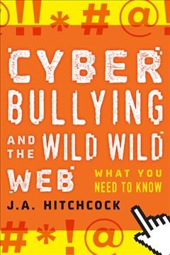 Cyberbullying and the Wild, Wild Web : What Everyone Needs to Know - J. A Hitchcock
