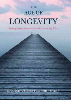 Age of Longevity : Reimagining Tomorrow for Our New Long Lives - Rosalind C.; Rivers Barnett