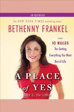 A place of yes: 10 Rules for Getting Everything You Want Out of Life. Bethenny Frankel. - Bethenny Frankel