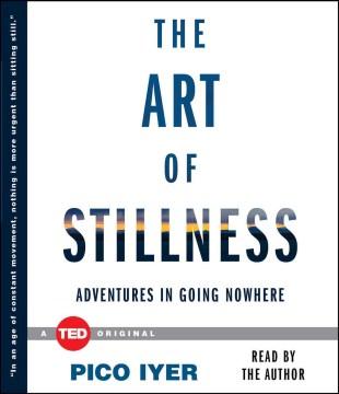 Art of Stillness : Adventures in Going Nowhere - Pico Iyer