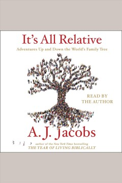 It's all relative : adventures up and down the world's family tree - A. J Jacobs