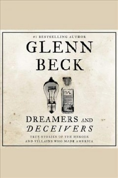 Dreamers and deceivers : True and Untold Stories of the Heroes and Villains Who Made America. Glenn Beck. - Glenn Beck
