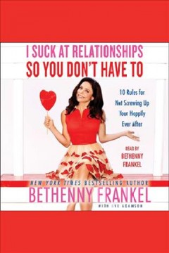 I suck at relationships so you don't have to: 10 Rules for Not Screwing Up Your Happily Ever After. Bethenny Frankel. - Bethenny Frankel