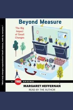 Beyond measure : the big impact of small changes - Margaret Heffernan