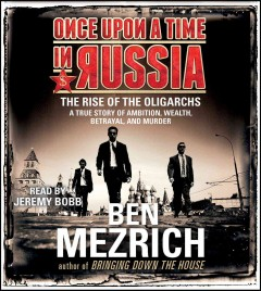 Once upon a time in Russia : the rise of the oligarchs : a true story of ambition, wealth, betrayal, and murder - Ben Mezrich