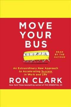 Move your bus : An Extraordinary New Approach to Accelerating Success in Work and Life. Ron Clark. - Ron Clark