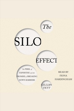 The silo effect : The Peril of Expertise and the Promise of Breaking Down Barriers. Gillian Tett. - Gillian Tett