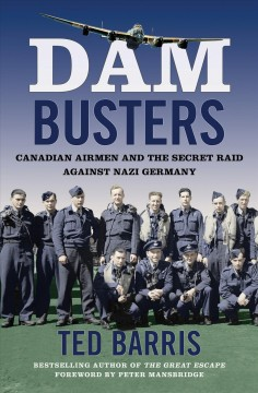 Dam busters : Canadian Airmen and the secret raid against Nazi Germany - Ted Barris