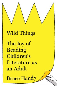 Wild Things : The Joy of Reading Children's Literature As an Adult - Bruce Handy