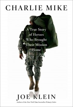 Charlie Mike : a true story of heroes who brought their mission home - Joe Klein