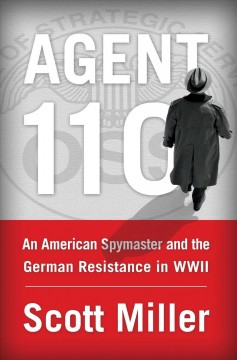 Agent 110 : An American Spymaster and the German Resistance in Wwii - Scott Miller