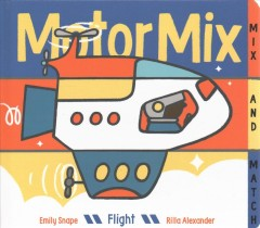 Motor mix, flight : invent your own mix-and-match vehicles! - Emily Snape