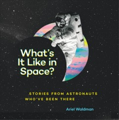 What's it like in space? : stories from astronauts who've been there - Ariel Waldman