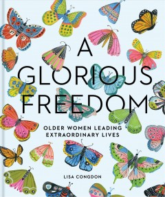 A glorious freedom : older women leading extraordinary lives / [edited by] Lisa Congdon