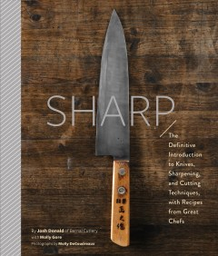 Sharp : The Definitive Guide to Knives, Knife Care, and Cutting Techniques, With Recipes from Great Chefs - Josh; Gore Donald