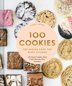 100 Cookies : The Baking Book for Every Kitchen, With Classic Cookies, Novel Treats, Brownies, Bars, and More - Sarah Kieffer