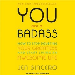 You are a badass : how to stop doubting your greatness and start living an awesome life - Jen Sincero