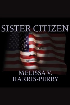Sister citizen : shame, stereotypes, and black women in America - Melissa V. (Melissa Victoria) Harris-Perry