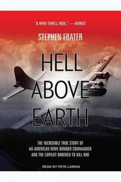 Hell above Earth : the incredible true story of an American WWII bomber commander and the copilot ordered to kill him - Stephen Frater