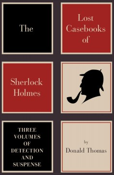 The lost casebooks of Sherlock Holmes : three volumes of detection and suspense - Donald Thomas