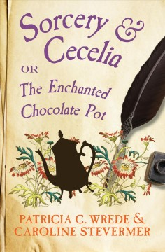 Sorcery and Cecelia, or, The enchanted chocolate pot : being the correspondence of two young ladies of quality regarding various magical scandals in London and the country - Patricia C Wrede